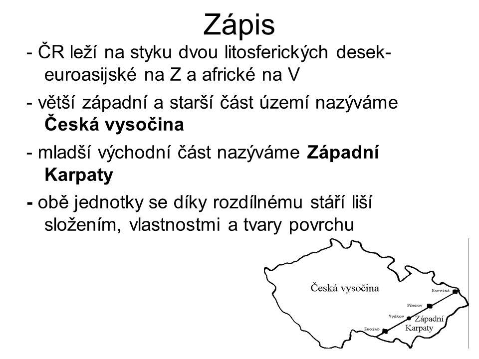 Zápis - ČR leží na styku dvou litosferických desek- euroasijské na Z a africké na V - větší západní a starší část území nazýváme Česká vysočina - mlad