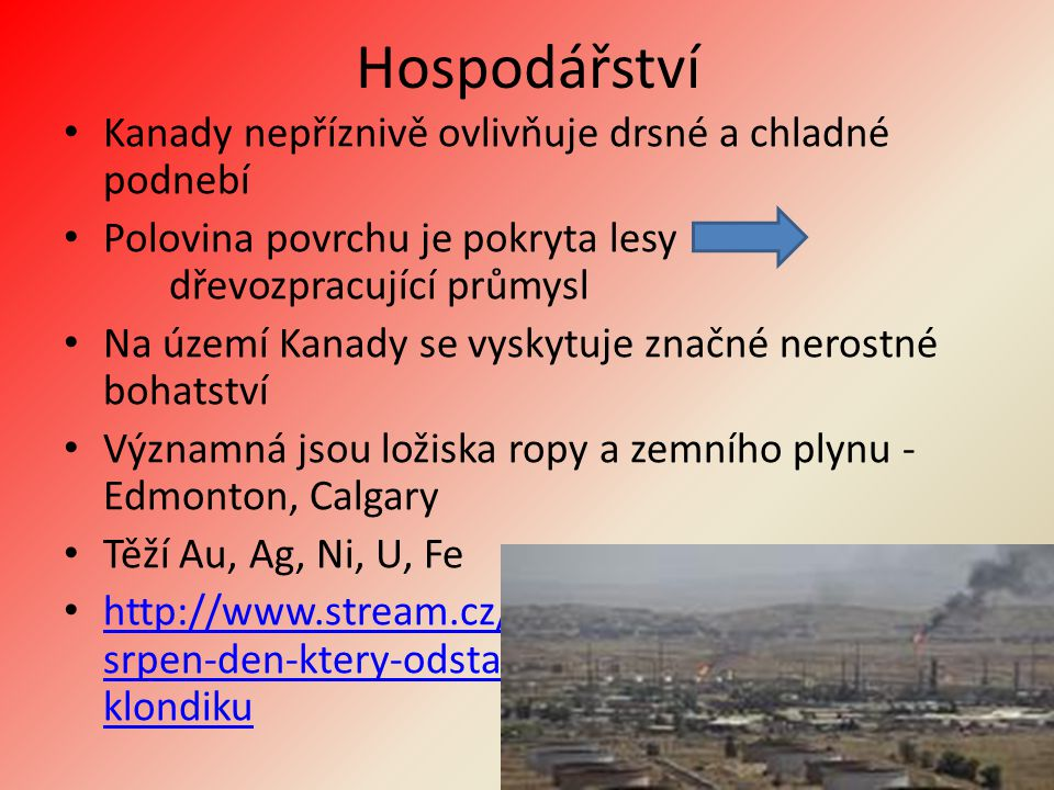 Hospodářství Kanady nepříznivě ovlivňuje drsné a chladné podnebí Polovina povrchu je pokryta lesy dřevozpracující průmysl Na území Kanady se vyskytuje značné nerostné bohatství Významná jsou ložiska ropy a zemního plynu - Edmonton, Calgary Těží Au, Ag, Ni, U, Fe http://www.stream.cz/slavnedny/829481-16- srpen-den-ktery-odstartoval-zlatou-horecku-na- klondiku http://www.stream.cz/slavnedny/829481-16- srpen-den-ktery-odstartoval-zlatou-horecku-na- klondiku