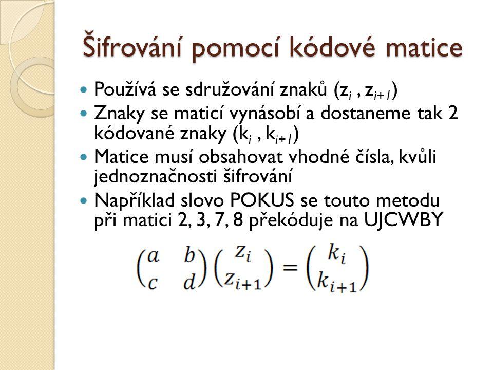 Šifrování pomocí kódové matice Používá se sdružování znaků (z i, z i+1 ) Znaky se maticí vynásobí a dostaneme tak 2 kódované znaky (k i, k i+1 ) Matice musí obsahovat vhodné čísla, kvůli jednoznačnosti šifrování Například slovo POKUS se touto metodu při matici 2, 3, 7, 8 překóduje na UJCWBY
