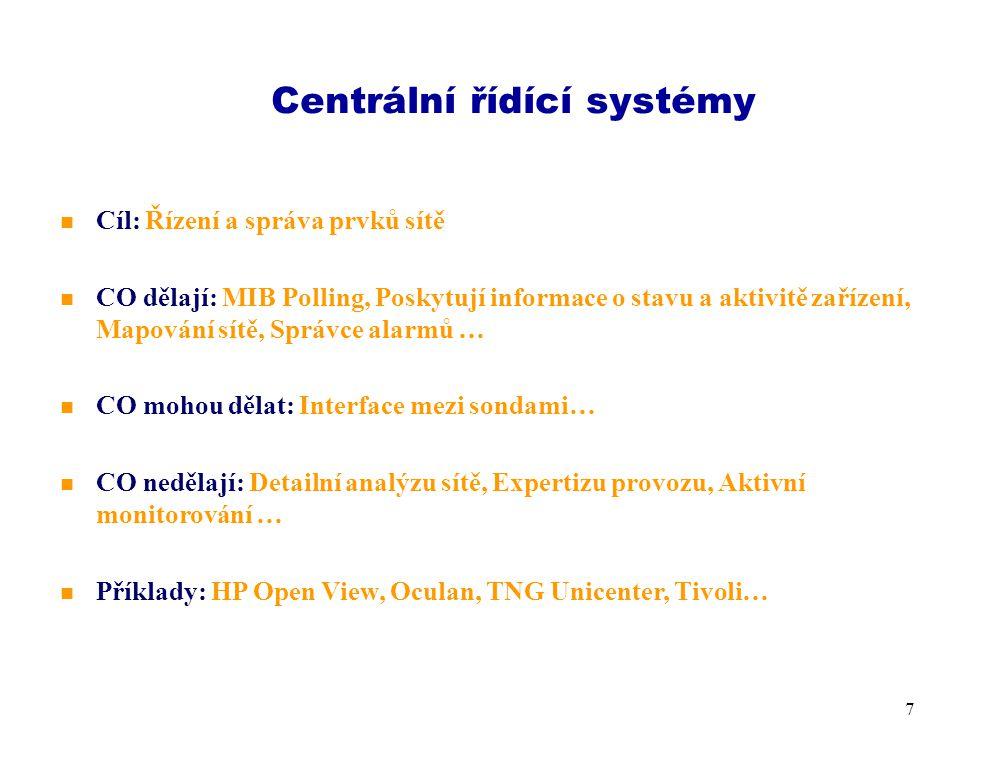 6 SNMP - MIB Prohlížeče n Cíl: Základní řízení aktivních prvků n CO dělají: MIB polling (trvalé dotazy), Poskytují informace o stavu a aktivitě zařízení… n CO mohou dělat: Mapování sítě, Základní statistiky, Správce alarmů… n CO nedělají: Detailní analýzu sítě, Expertizu provozu, Aktivní monitorování … n Příklady: Od freeware / levných software Link Analyst, Triticom po Concord Network Health a Cisco Works