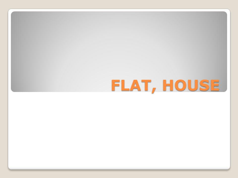 FLAT, HOUSE
