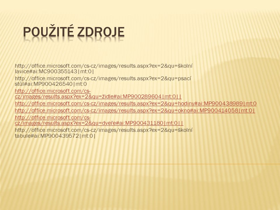 http://office.microsoft.com/cs-cz/images/results.aspx ex=2&qu=školní lavice#ai:MC900355143|mt:0| http://office.microsoft.com/cs-cz/images/results.aspx ex=2&qu=psací stůl#ai:MP900426540|mt:0 http://office.microsoft.com/cs- cz/images/results.aspx ex=2&qu=židle#ai:MP900289604|mt:0|| http://office.microsoft.com/cs-cz/images/results.aspx ex=2&qu=hodiny#ai:MP900438989|mt:0 http://office.microsoft.com/cs-cz/images/results.aspx ex=2&qu=okno#ai:MP900414058|mt:0| http://office.microsoft.com/cs- cz/images/results.aspx ex=2&qu=dveře#ai:MP900431180|mt:0|| http://office.microsoft.com/cs-cz/images/results.aspx ex=2&qu=školní tabule#ai:MP900439572|mt:0|