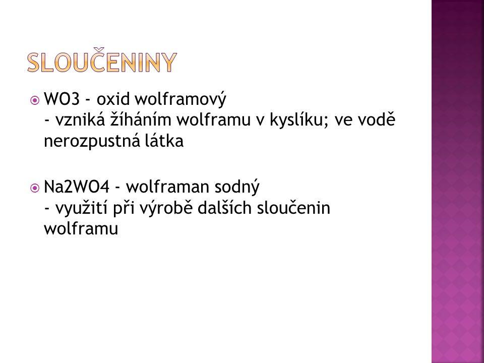  WO3 - oxid wolframový - vzniká žíháním wolframu v kyslíku; ve vodě nerozpustná látka  Na2WO4 - wolframan sodný - využití při výrobě dalších sloučenin wolframu