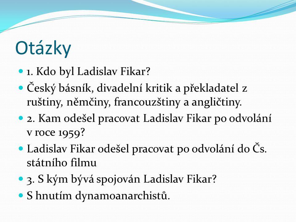 Otázky 1. Kdo byl Ladislav Fikar? Český básník, divadelní kritik a překladatel z ruštiny, němčiny, francouzštiny a angličtiny. 2. Kam odešel pracovat