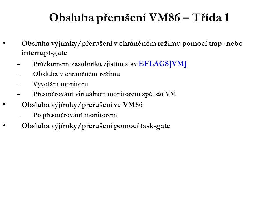 Obsluha přerušení VM86 – Třída 1 Obsluha výjímky/přerušení v chráněném režimu pomocí trap- nebo interrupt-gate –Průzkumem zásobníku zjistím stav EFLAGS[VM] –Obsluha v chráněném režimu –Vyvolání monitoru –Přesměrování virtuálním monitorem zpět do VM Obsluha výjímky/přerušení ve VM86 –Po přesměrování monitorem Obsluha výjímky/přerušení pomocí task-gate