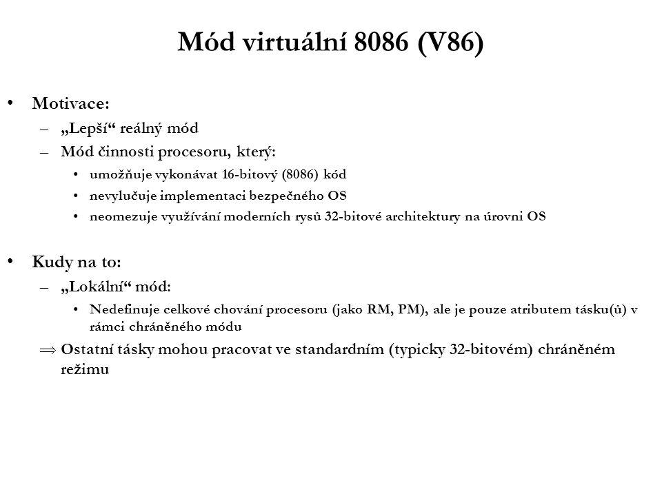 """Mód virtuální 8086 (V86) Motivace: –""""Lepší reálný mód –Mód činnosti procesoru, který: umožňuje vykonávat 16-bitový (8086) kód nevylučuje implementaci bezpečného OS neomezuje využívání moderních rysů 32-bitové architektury na úrovni OS Kudy na to: –""""Lokální mód: Nedefinuje celkové chování procesoru (jako RM, PM), ale je pouze atributem tásku(ů) v rámci chráněného módu  Ostatní tásky mohou pracovat ve standardním (typicky 32-bitovém) chráněném režimu"""