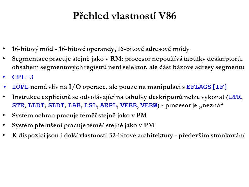"""Přehled vlastností V86 16-bitový mód - 16-bitové operandy, 16-bitové adresové módy Segmentace pracuje stejně jako v RM: procesor nepoužívá tabulky deskriptorů, obsahem segmentových registrů není selektor, ale část bázové adresy segmentu CPL=3 IOPL nemá vliv na I/O operace, ale pouze na manipulaci s EFLAGS[IF] Instrukce explicitně se odvolávající na tabulky deskriptorů nelze vykonat ( LTR, STR, LLDT, SLDT, LAR, LSL, ARPL, VERR, VERW ) - procesor je """"nezná Systém ochran pracuje téměř stejně jako v PM Systém přerušení pracuje téměř stejně jako v PM K dispozici jsou i další vlastnosti 32-bitové architektury - především stránkování"""