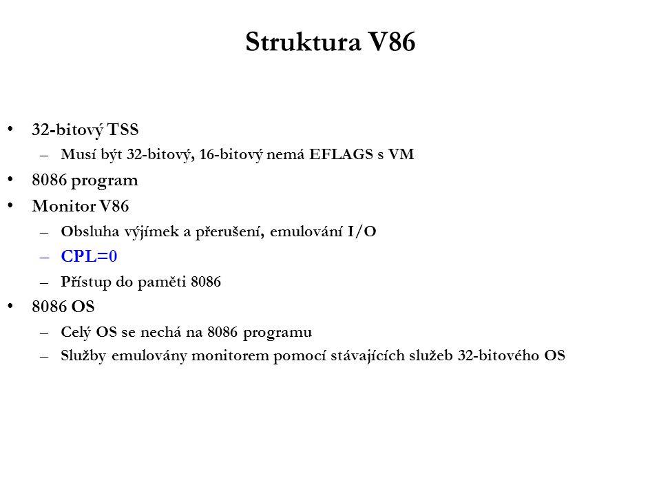 Struktura V86 32-bitový TSS –Musí být 32-bitový, 16-bitový nemá EFLAGS s VM 8086 program Monitor V86 –Obsluha výjímek a přerušení, emulování I/O –CPL=0 –Přístup do paměti 8086 8086 OS –Celý OS se nechá na 8086 programu –Služby emulovány monitorem pomocí stávajících služeb 32-bitového OS