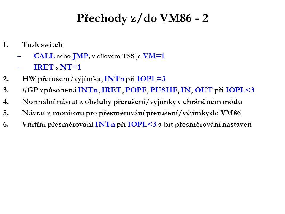 Přechody z/do VM86 - 2 1.Task switch –CALL nebo JMP, v cílovém TSS je VM=1 –IRET s NT=1 2.HW přerušení/výjímka, INTn při IOPL=3 3.#GP způsobená INTn, IRET, POPF, PUSHF, IN, OUT při IOPL<3 4.Normální návrat z obsluhy přerušení/výjímky v chráněném módu 5.Návrat z monitoru pro přesměrování přerušení/výjímky do VM86 6.Vnitřní přesměrování INTn při IOPL<3 a bit přesměrování nastaven