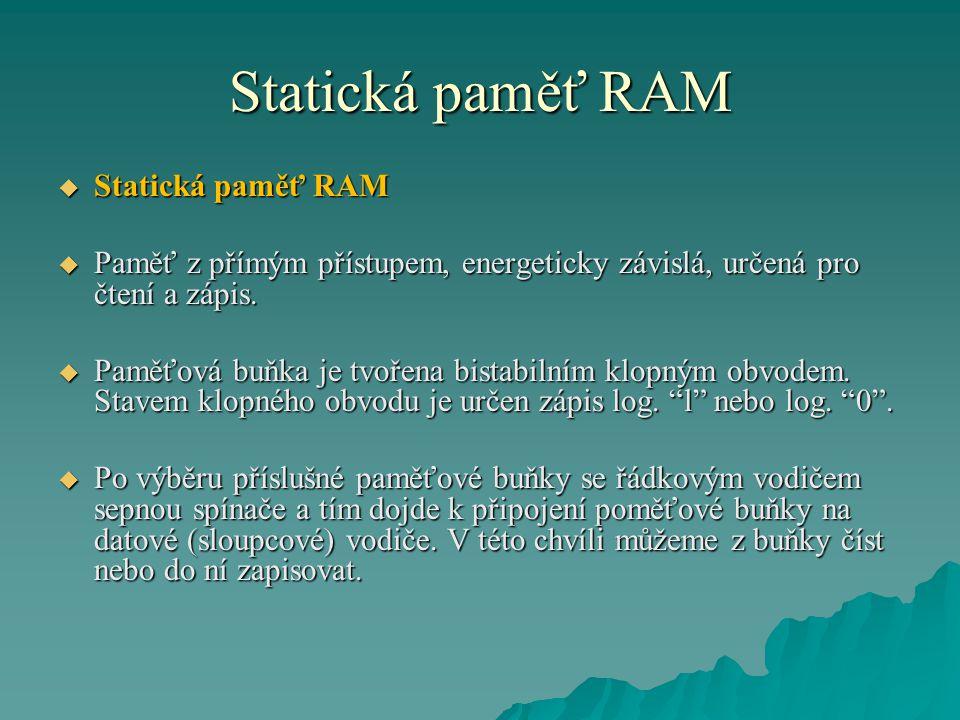 Statická paměť RAM  Statická paměť RAM  Paměť z přímým přístupem, energeticky závislá, určená pro čtení a zápis.