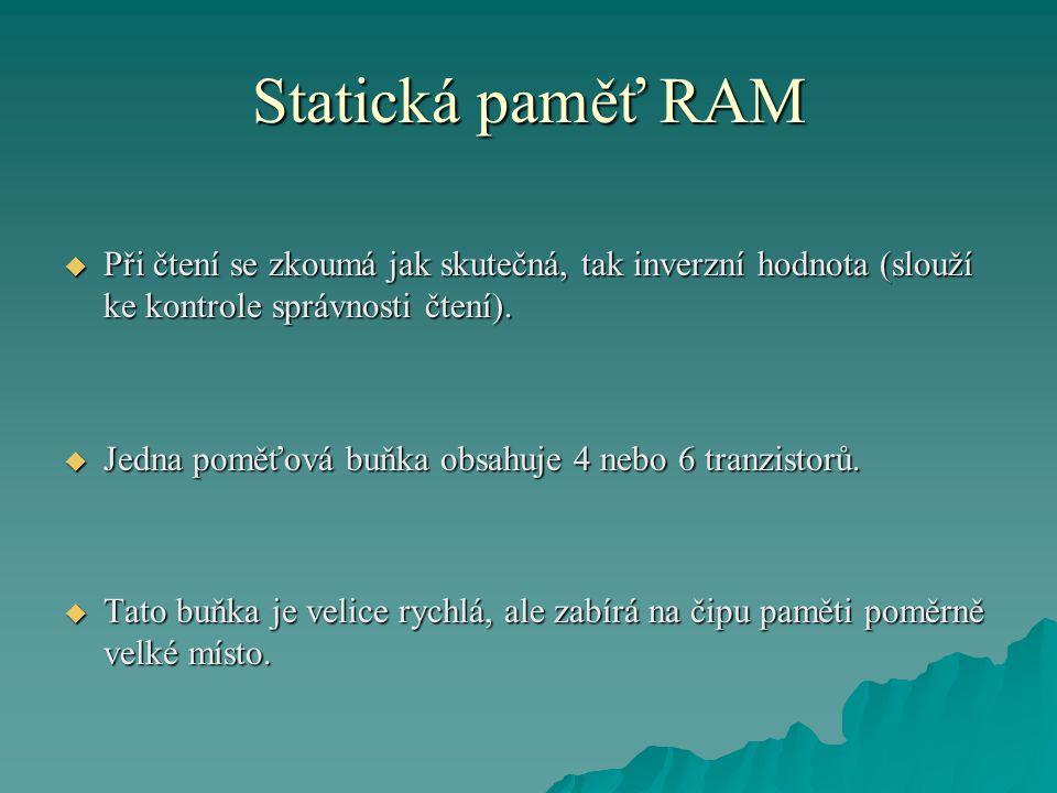 Statická paměť RAM  Při čtení se zkoumá jak skutečná, tak inverzní hodnota (slouží ke kontrole správnosti čtení).