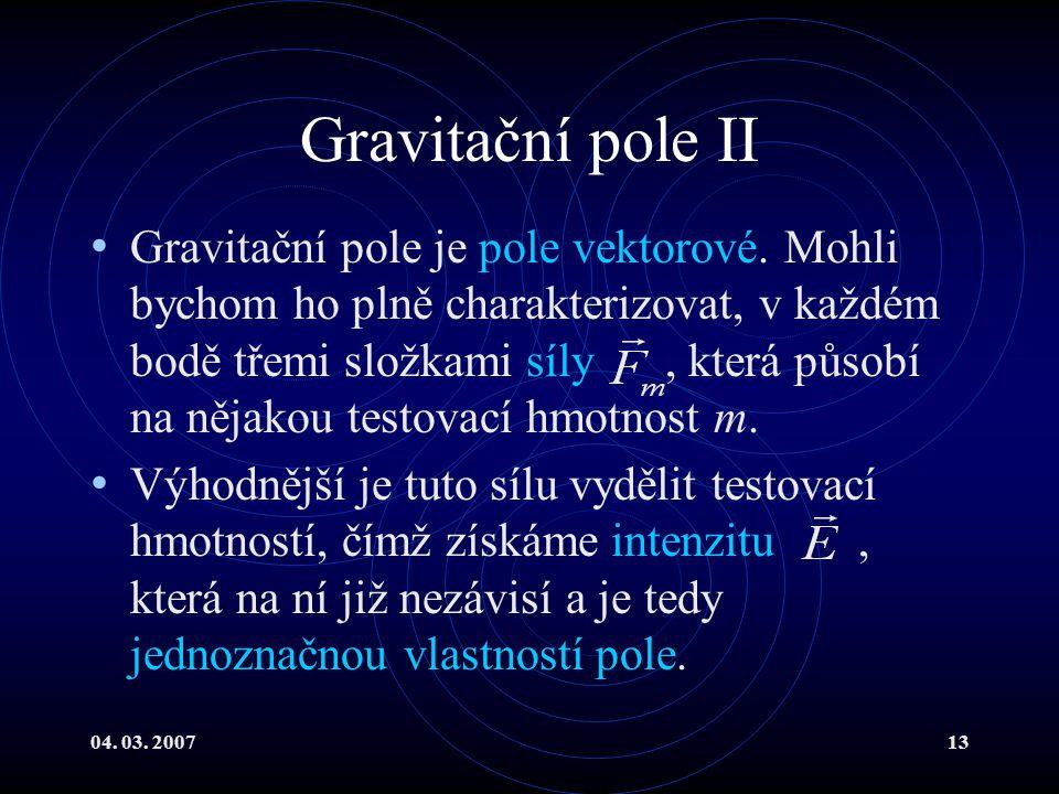 04. 03. 200713 Gravitační pole II Gravitační pole je pole vektorové.