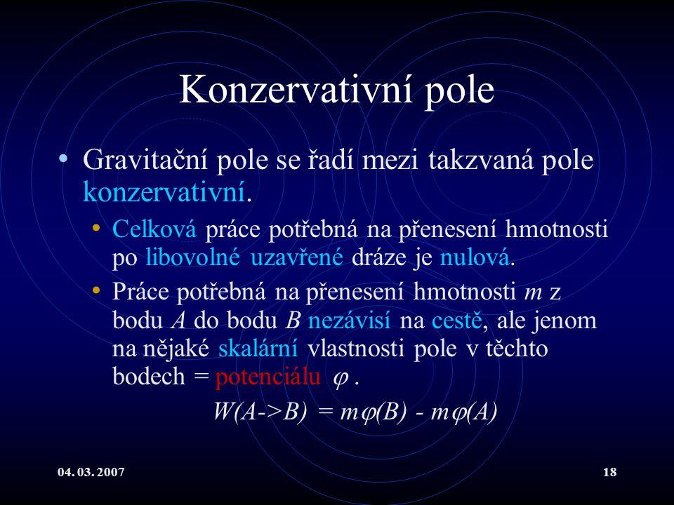 04. 03. 200718 Konzervativní pole Gravitační pole se řadí mezi takzvaná pole konzervativní.