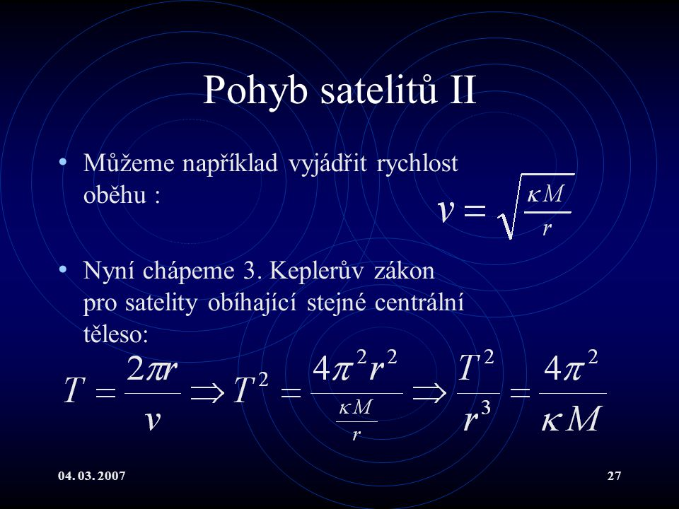 04. 03. 200727 Pohyb satelitů II Můžeme například vyjádřit rychlost oběhu : Nyní chápeme 3.