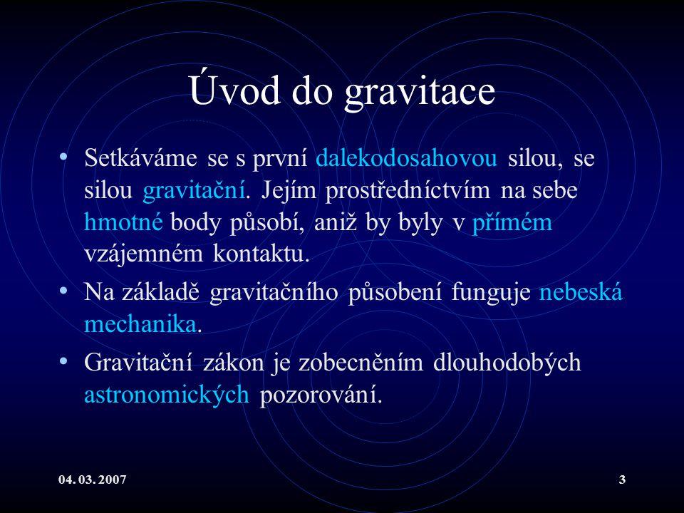 04. 03. 20073 Úvod do gravitace Setkáváme se s první dalekodosahovou silou, se silou gravitační.