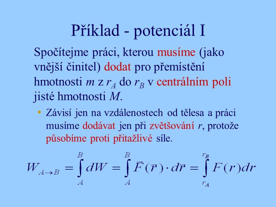 Příklad - potenciál I Spočítejme práci, kterou musíme (jako vnější činitel) dodat pro přemístění hmotnosti m z r A do r B v centrálním poli jisté hmotnosti M.