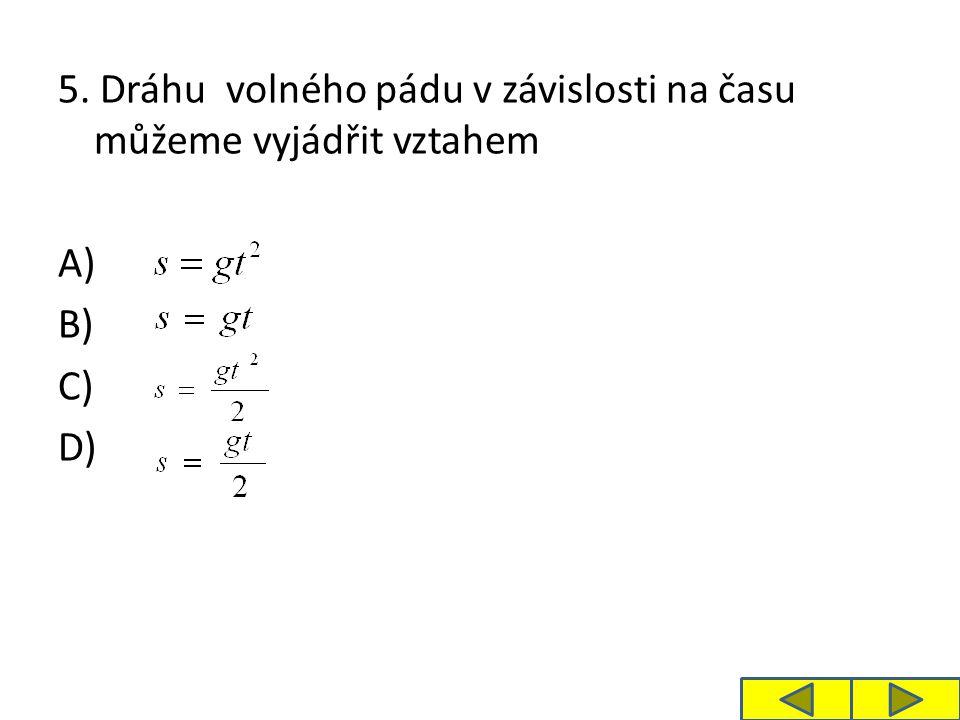 5. Dráhu volného pádu v závislosti na času můžeme vyjádřit vztahem A) B) C) D)