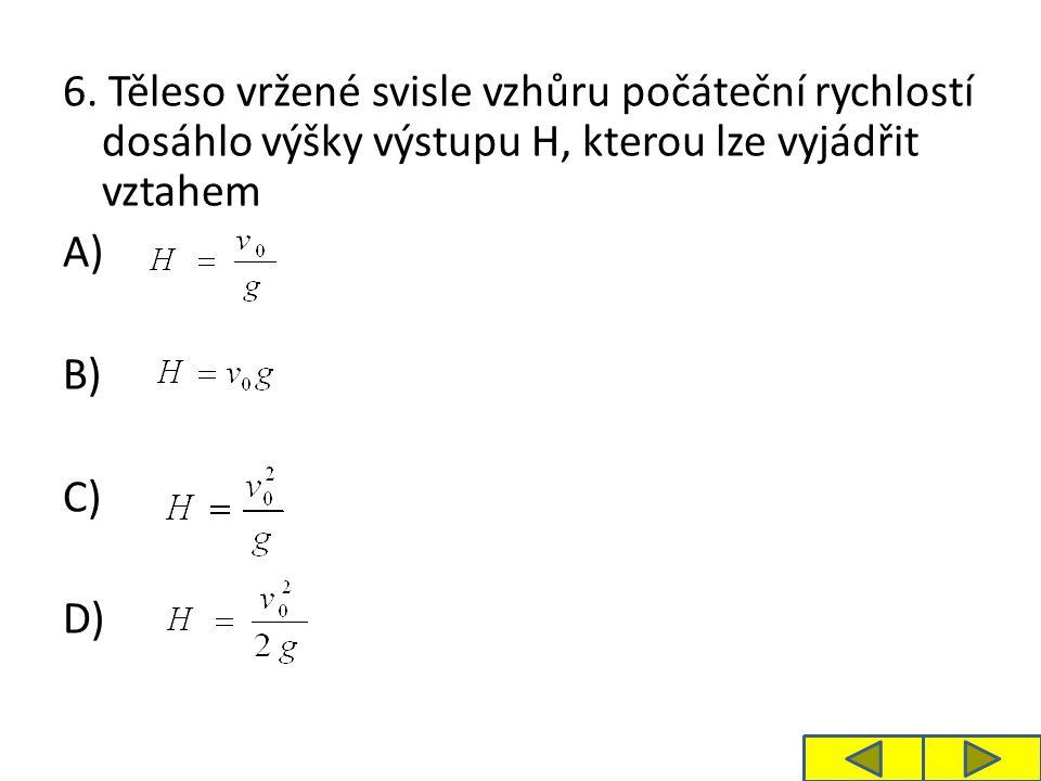 6. Těleso vržené svisle vzhůru počáteční rychlostí dosáhlo výšky výstupu H, kterou lze vyjádřit vztahem A) B) C) D)