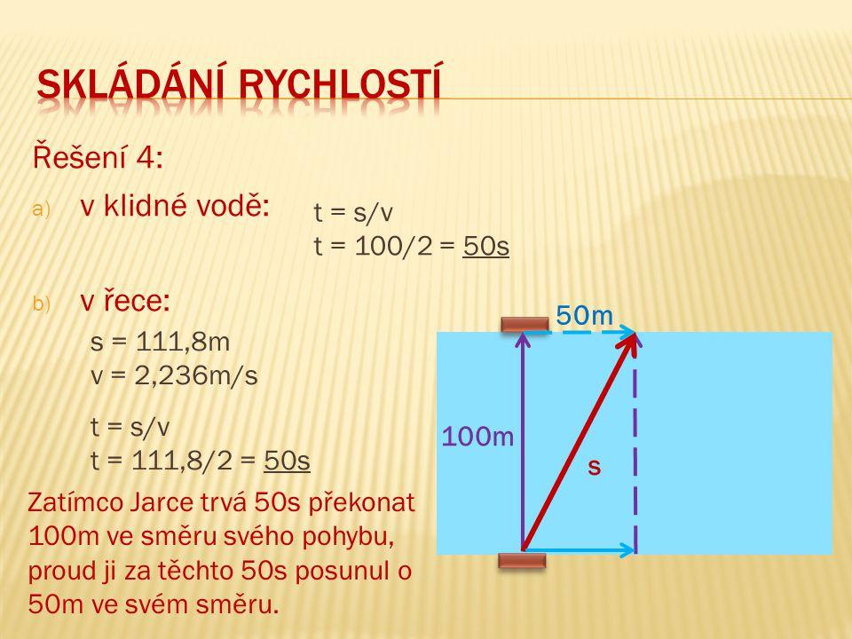 Řešení 4: a) v klidné vodě: b) v řece: 100m 50m s t = s/v t = 100/2 = 50s s = 111,8m v = 2,236m/s t = s/v t = 111,8/2 = 50s Zatímco Jarce trvá 50s pře