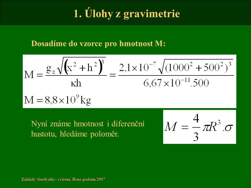 1. Úlohy z gravimetrie Základy Geofyziky: cvičení, Brno podzim 2007 Dosadíme do vzorce pro hmotnost M: Nyní známe hmotnost i diferenční hustotu, hledá