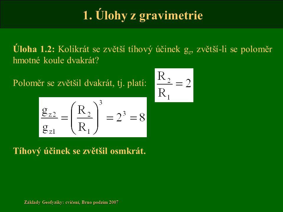 1. Úlohy z gravimetrie Základy Geofyziky: cvičení, Brno podzim 2007 Úloha 1.2: Kolikrát se zvětší tíhový účinek g z, zvětší-li se poloměr hmotné koule