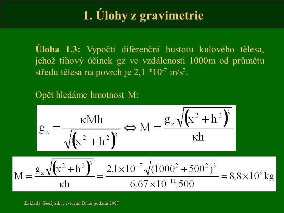 1. Úlohy z gravimetrie Základy Geofyziky: cvičení, Brno podzim 2007 Úloha 1.3: Vypočti diferenční hustotu kulového tělesa, jehož tíhový účinek gz ve v