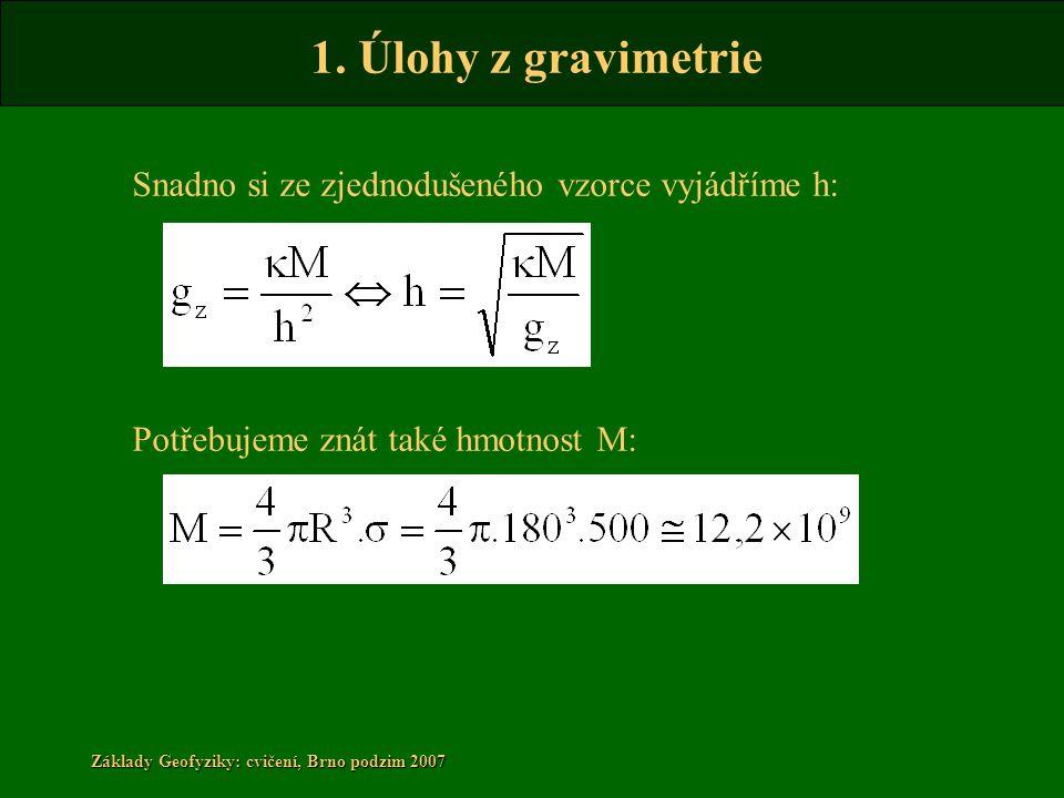 1. Úlohy z gravimetrie Základy Geofyziky: cvičení, Brno podzim 2007 Snadno si ze zjednodušeného vzorce vyjádříme h: Potřebujeme znát také hmotnost M: