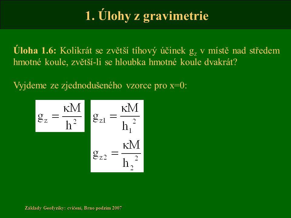 1. Úlohy z gravimetrie Základy Geofyziky: cvičení, Brno podzim 2007 Úloha 1.6: Kolikrát se zvětší tíhový účinek g z v místě nad středem hmotné koule,