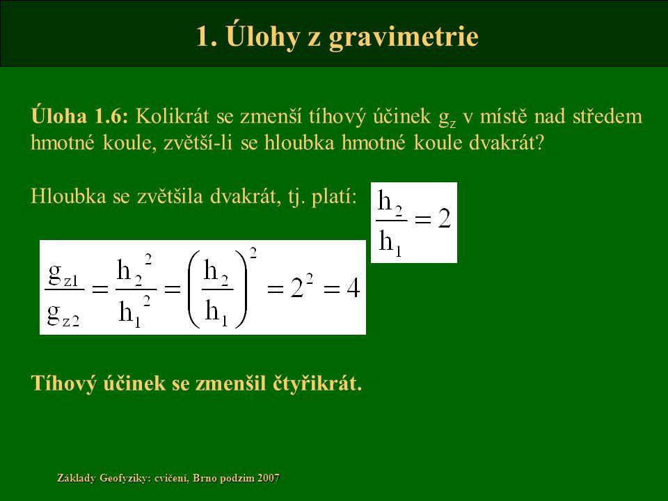 1. Úlohy z gravimetrie Základy Geofyziky: cvičení, Brno podzim 2007 Úloha 1.6: Kolikrát se zmenší tíhový účinek g z v místě nad středem hmotné koule,