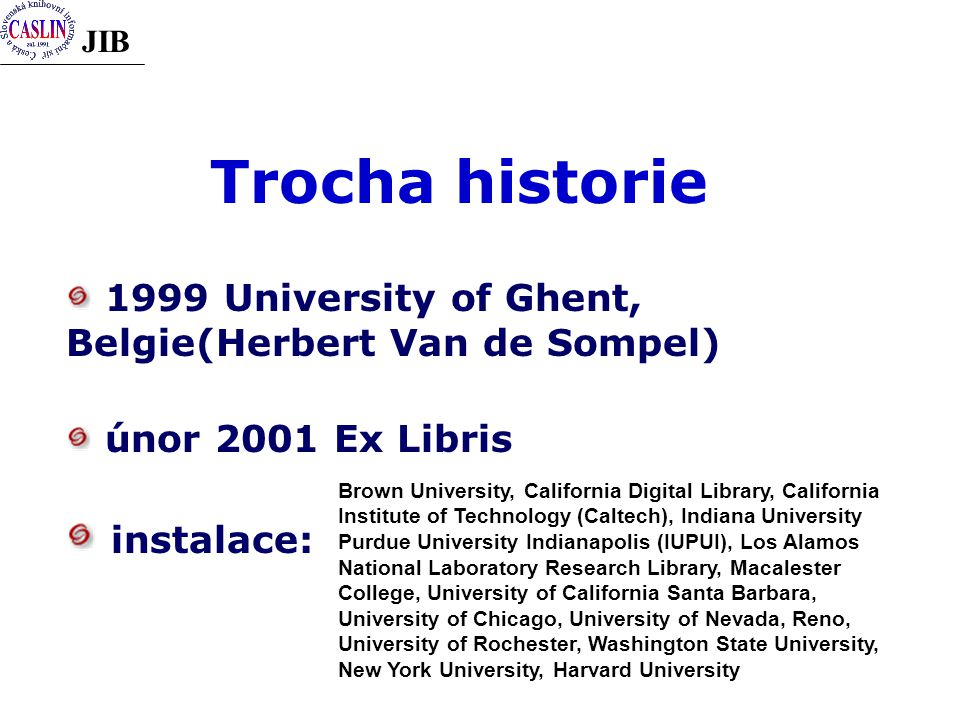 JIB Trocha historie 1999 University of Ghent, Belgie(Herbert Van de Sompel) únor 2001 Ex Libris instalace: Brown University, California Digital Library, California Institute of Technology (Caltech), Indiana University Purdue University Indianapolis (IUPUI), Los Alamos National Laboratory Research Library, Macalester College, University of California Santa Barbara, University of Chicago, University of Nevada, Reno, University of Rochester, Washington State University, New York University, Harvard University