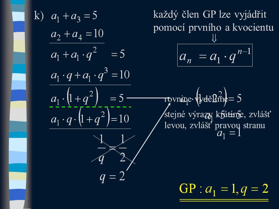 každý člen GP lze vyjádřit pomocí prvního a kvocientu  rovnice vydělíme stejné výrazy krátíme, zvlášť levou, zvlášť pravou stranu