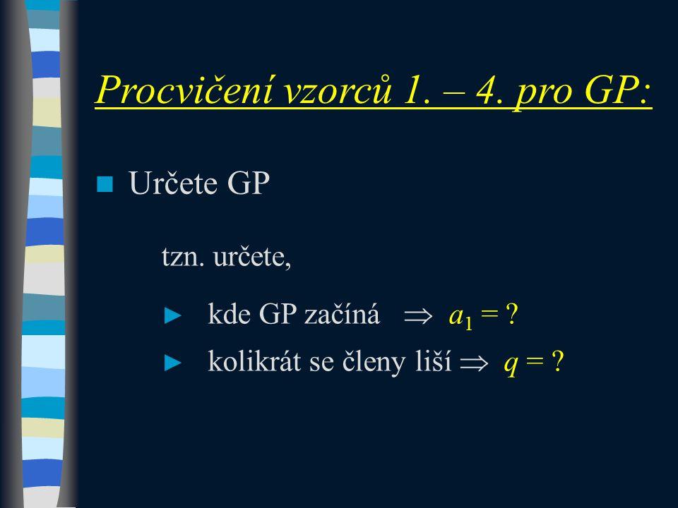 Určete GP tzn. určete, ► kde GP začíná  a 1 = ? ► kolikrát se členy liší  q = ? Procvičení vzorců 1. – 4. pro GP: