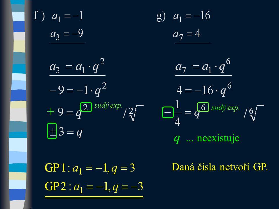 sudý exp. q... neexistuje Daná čísla netvoří GP.