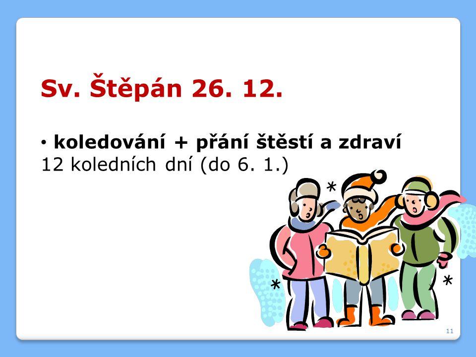 Sv. Štěpán 26. 12. koledování + přání štěstí a zdraví 12 koledních dní (do 6. 1.) 11
