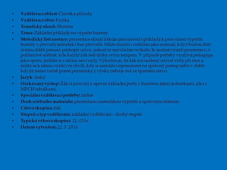 Vzdělávací oblast: Člověk a příroda Vzdělávací obor: Fyzika Tematický okruh: Hustota Téma: Základní příklady na výpočet hustoty Metodický list/anotace: prezentace slouží žákům jako návod s příklady k procvičení výpočtů hustoty s převody jednotek i bez převodů.