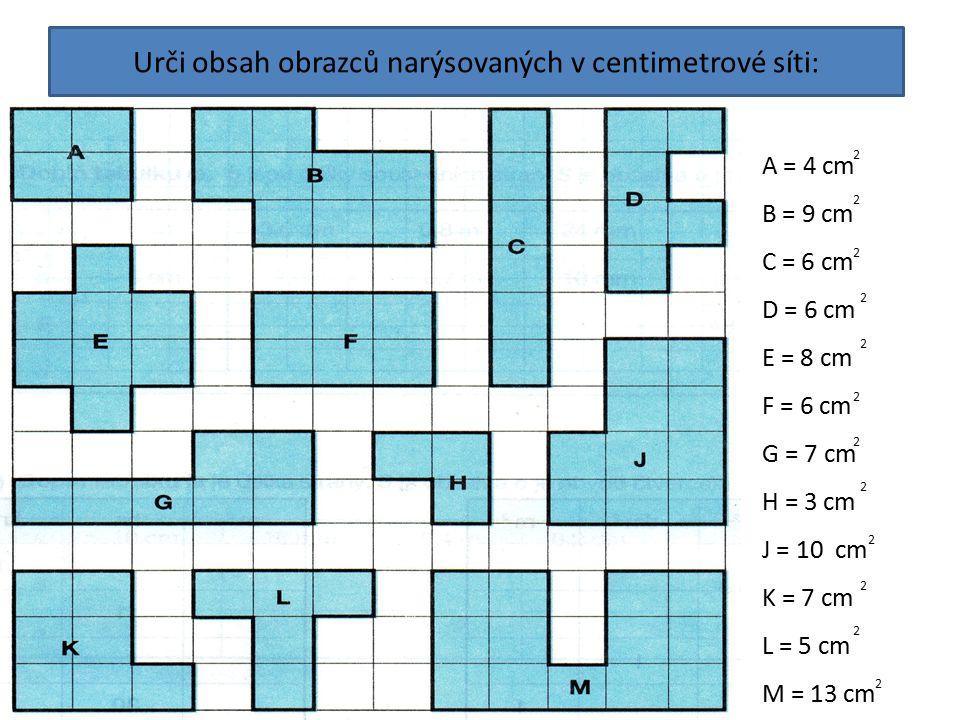 Urči obsah obrazců narýsovaných v centimetrové síti: A = 4 cm B = 9 cm C = 6 cm D = 6 cm E = 8 cm F = 6 cm G = 7 cm H = 3 cm J = 10 cm K = 7 cm L = 5
