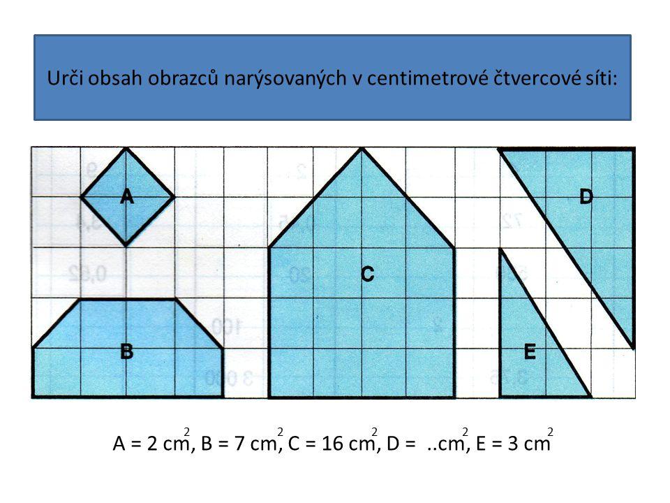 Urči obsah obrazců narýsovaných v centimetrové čtvercové síti: A = 2 cm, B = 7 cm, C = 16 cm, D =..cm, E = 3 cm 2 2 2 2 2