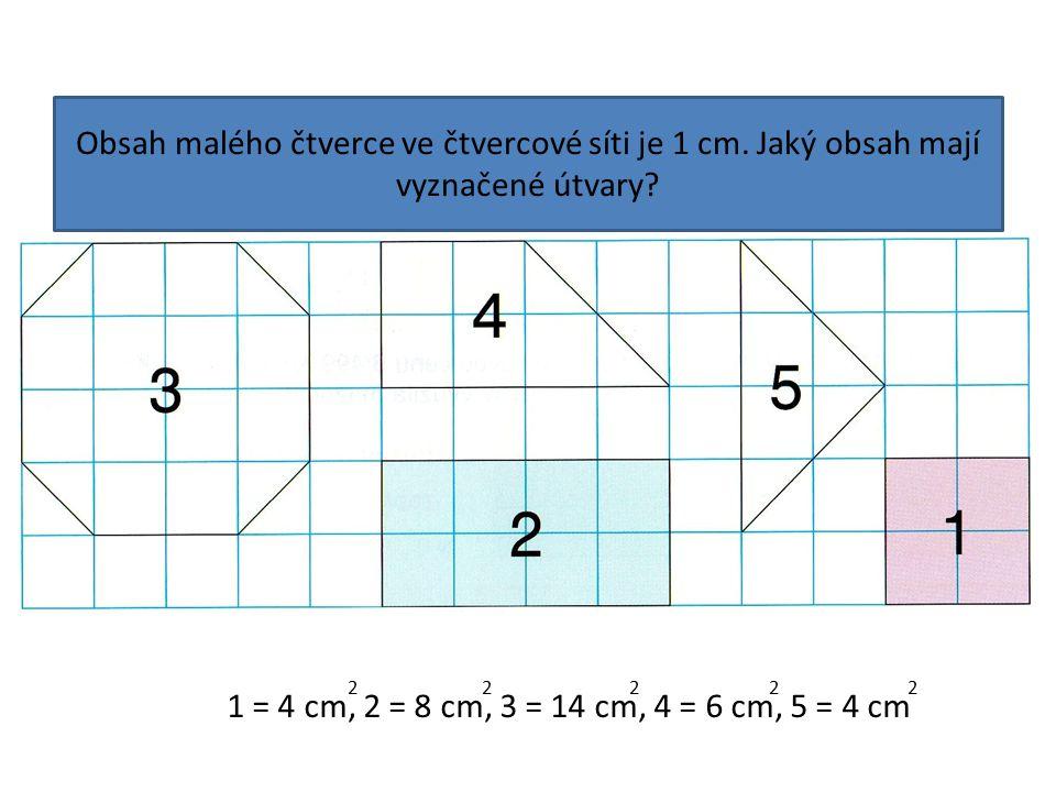 Obsah malého čtverce ve čtvercové síti je 1 cm. Jaký obsah mají vyznačené útvary? 1 = 4 cm, 2 = 8 cm, 3 = 14 cm, 4 = 6 cm, 5 = 4 cm 2 2 2 2 2