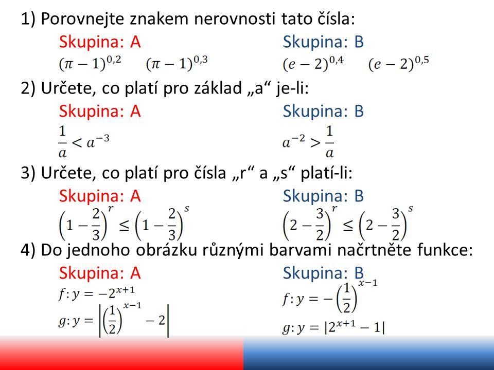 """1) Porovnejte znakem nerovnosti tato čísla: Skupina: ASkupina: B 3) Určete, co platí pro čísla """"r a """"s platí-li: Skupina: ASkupina: B 2) Určete, co platí pro základ """"a je-li: Skupina: ASkupina: B 4) Do jednoho obrázku různými barvami načrtněte funkce: Skupina: ASkupina: B"""