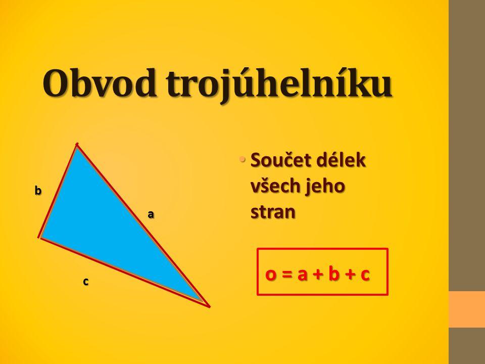 Obvod trojúhelníku Součet délek všech jeho stran Součet délek všech jeho stran o = a + b + c o = a + b + c c b a