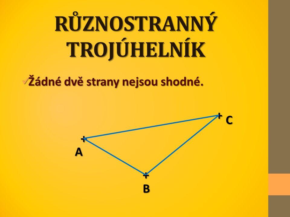RŮZNOSTRANNÝ TROJÚHELNÍK Žádné dvě strany nejsou shodné. Žádné dvě strany nejsou shodné. + + + A C B