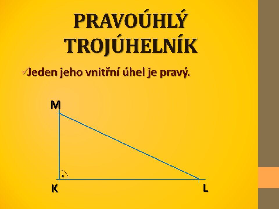 PRAVOÚHLÝ TROJÚHELNÍK Jeden jeho vnitřní úhel je pravý. Jeden jeho vnitřní úhel je pravý. M L K.