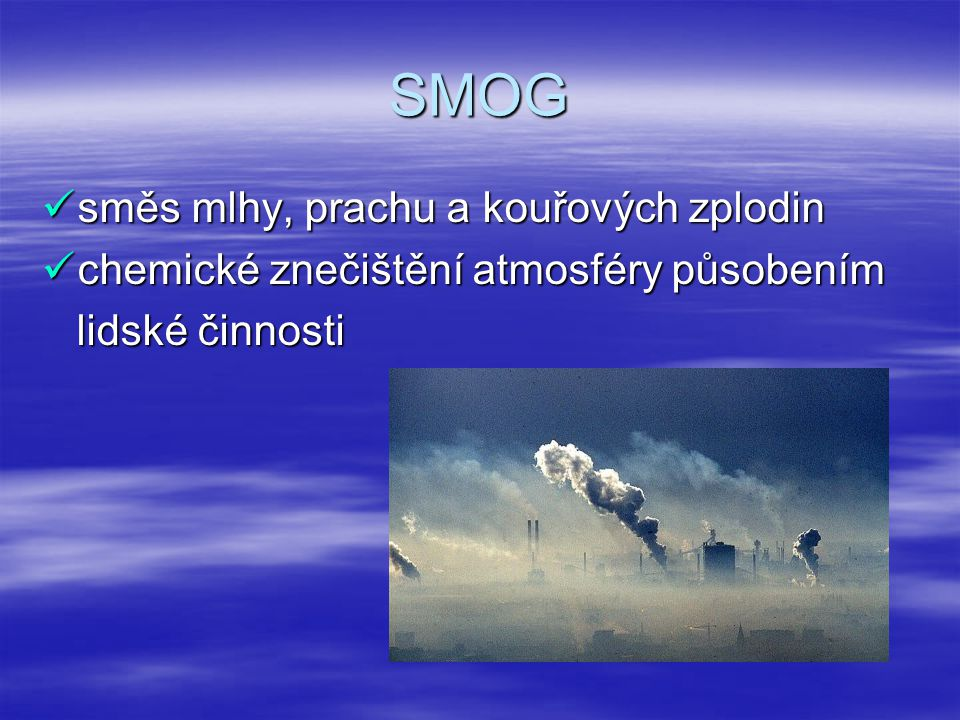 TYPY SMOGU 1.Redukční ( londýnský, zimní ) průmyslový kouř s mlhou průmyslový kouř s mlhou přízemní inverze přízemní inverze složení – SO2 složení – SO2