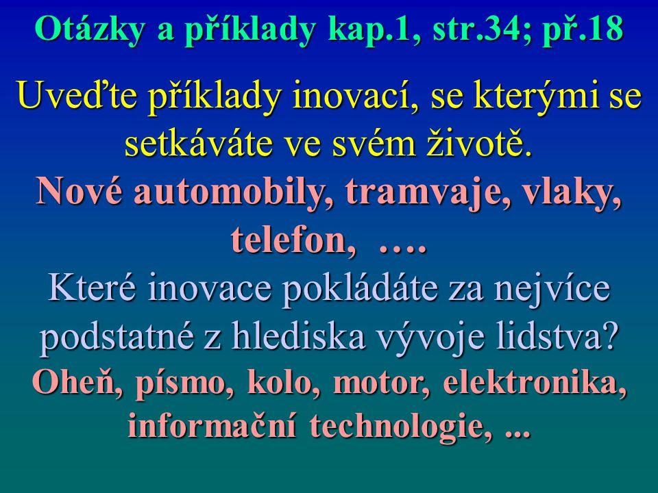 Otázky a příklady kap.1, str.34; př.18 Uveďte příklady inovací, se kterými se setkáváte ve svém životě. Nové automobily, tramvaje, vlaky, telefon, ….