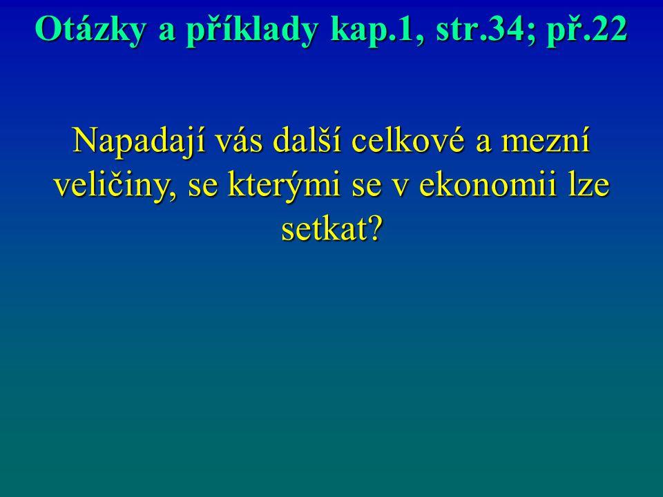 Otázky a příklady kap.1, str.34; př.22 Napadají vás další celkové a mezní veličiny, se kterými se v ekonomii lze setkat?