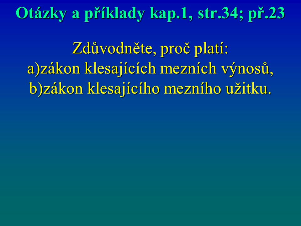 Otázky a příklady kap.1, str.34; př.23 Zdůvodněte, proč platí: a)zákon klesajících mezních výnosů, b)zákon klesajícího mezního užitku.