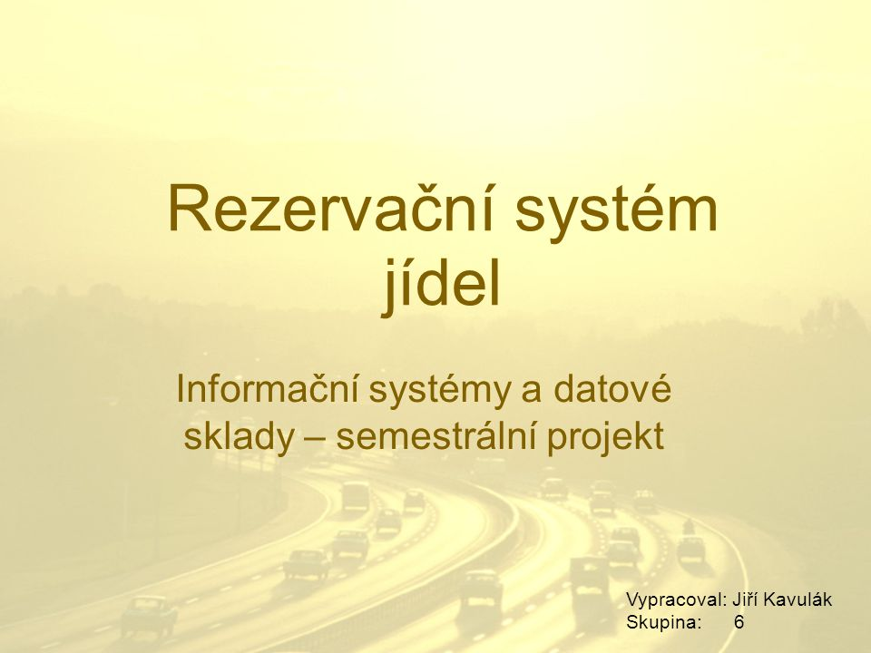 Rezervační systém jídel Informační systémy a datové sklady – semestrální projekt Vypracoval: Jiří Kavulák Skupina: 6