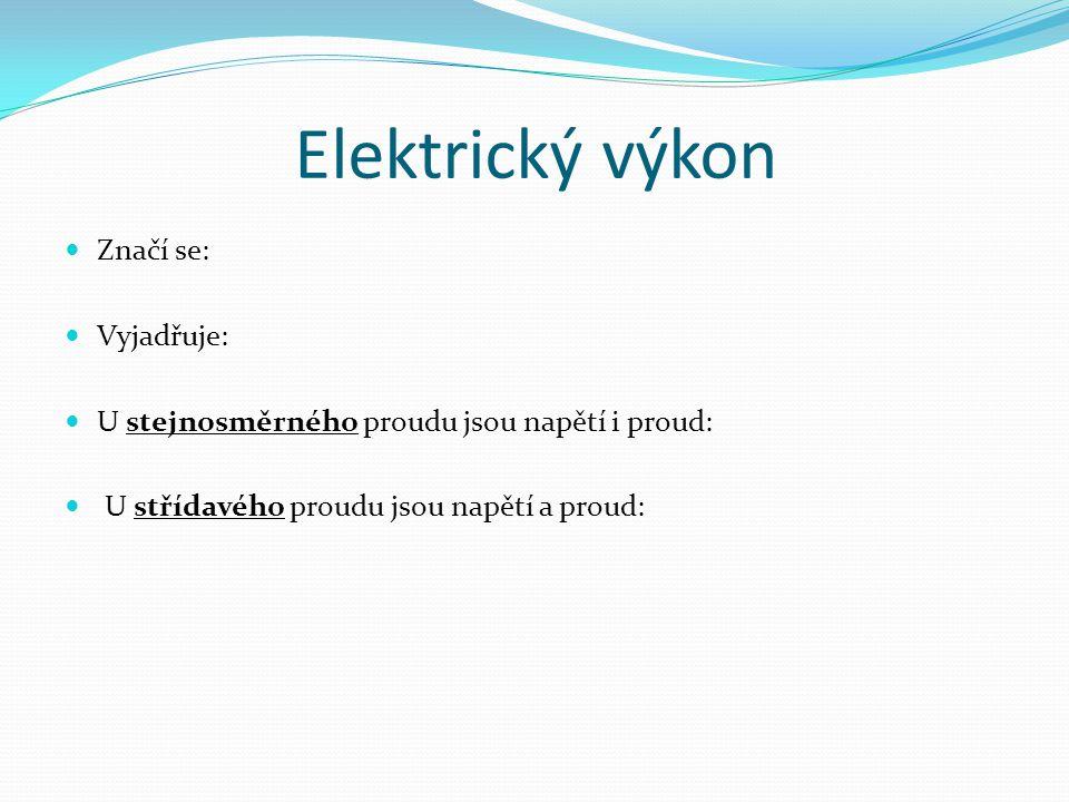 Elektrický výkon Značí se: Vyjadřuje: U stejnosměrného proudu jsou napětí i proud: U střídavého proudu jsou napětí a proud: