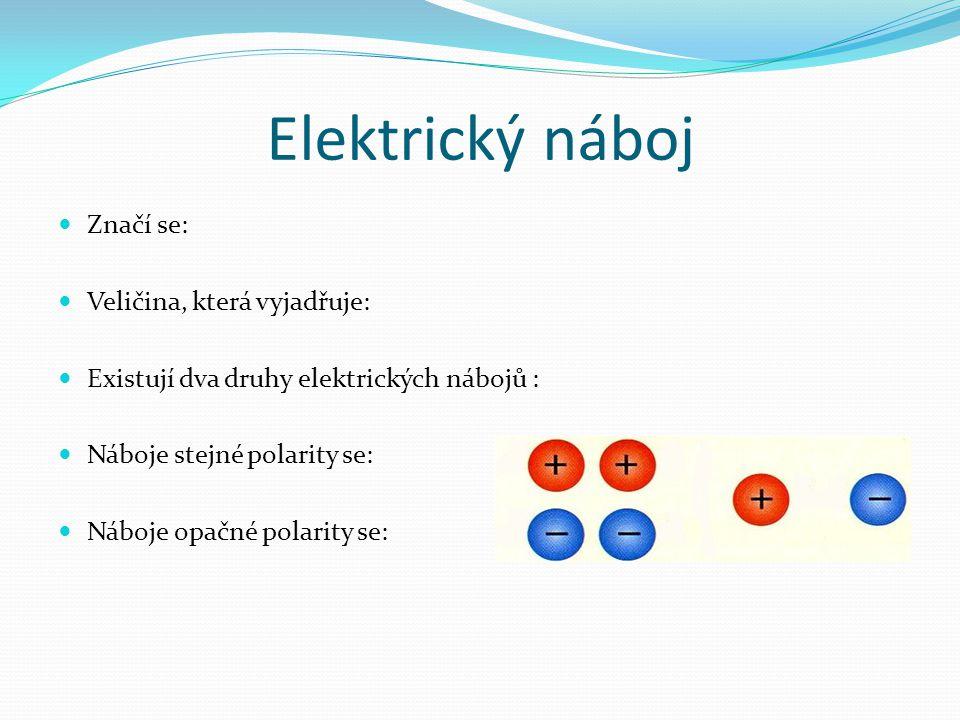 Elektrický náboj Značí se: Veličina, která vyjadřuje: Existují dva druhy elektrických nábojů : Náboje stejné polarity se: Náboje opačné polarity se: