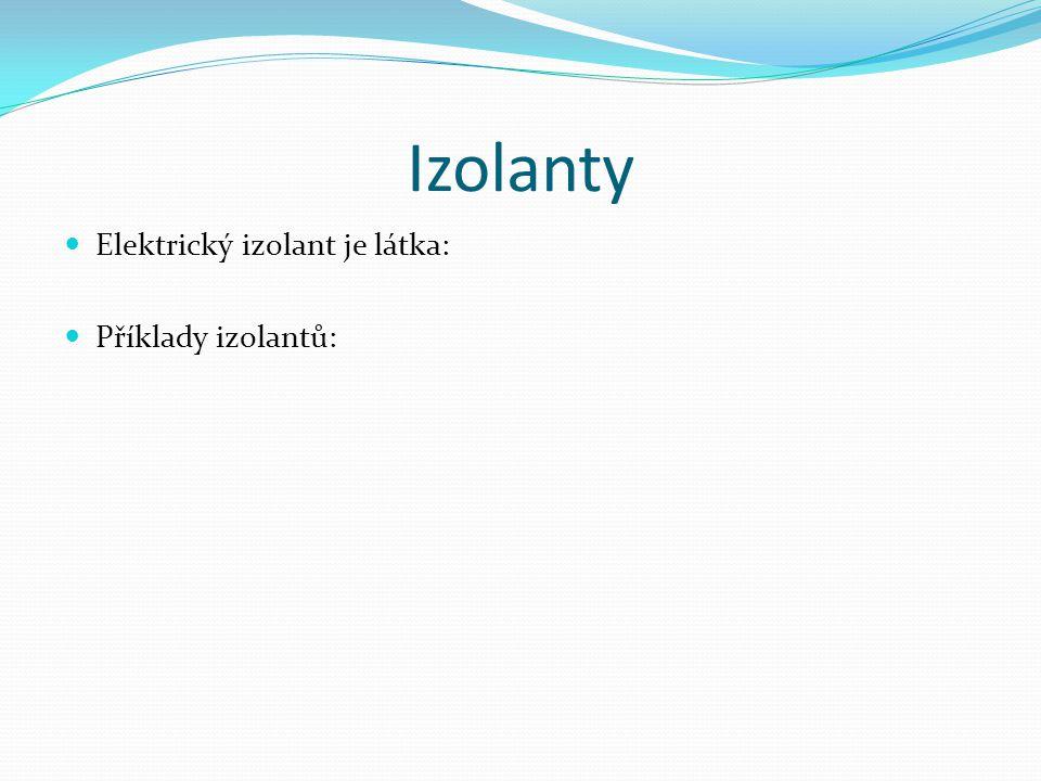 Izolanty Elektrický izolant je látka: Příklady izolantů: